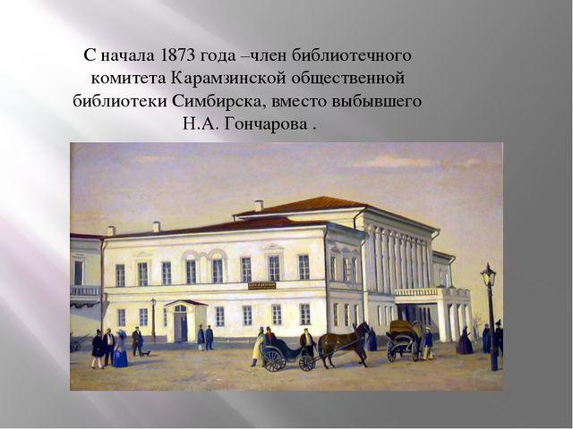 С начала 1873 года –член библиотечного комитета Карамзинской общественной биб...
