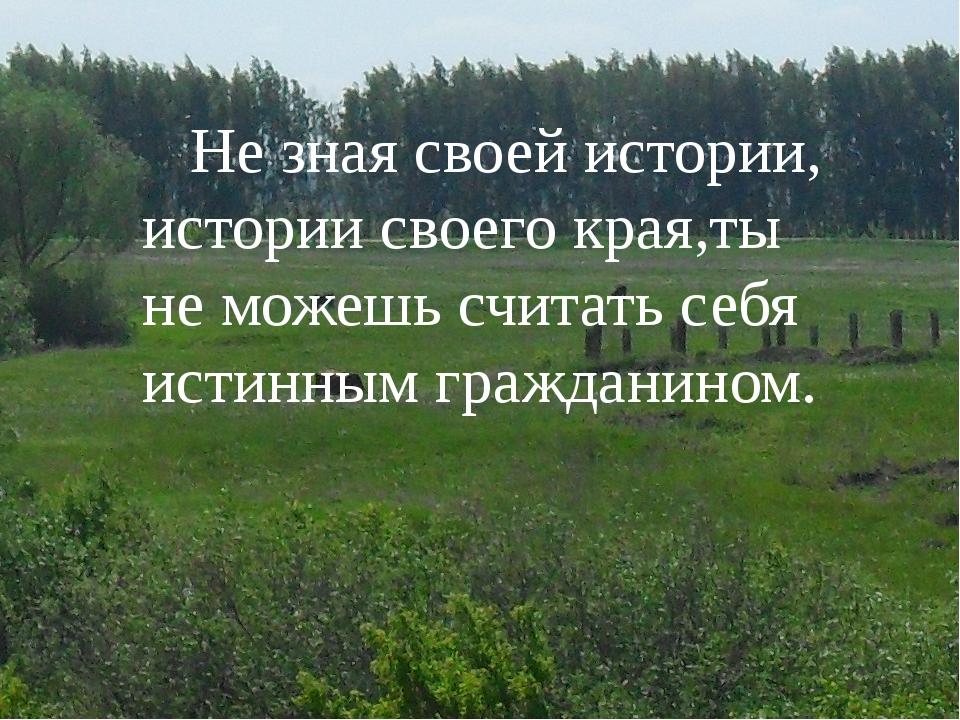 Не зная своей истории, истории своего края,ты не можешь считать себя истинны...