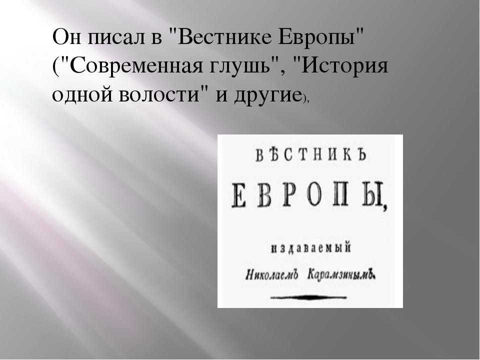 """Он писал в """"Вестнике Европы"""" (""""Современная глушь"""", """"История одной волости"""" и..."""