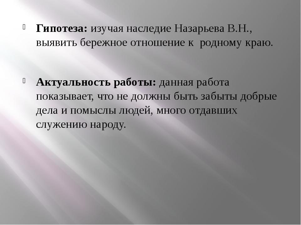 Гипотеза: изучая наследие Назарьева В.Н., выявить бережное отношение к родно...