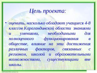 Цель проекта: оценить, насколько обладают учащиеся 4-8 классов Карагандинской