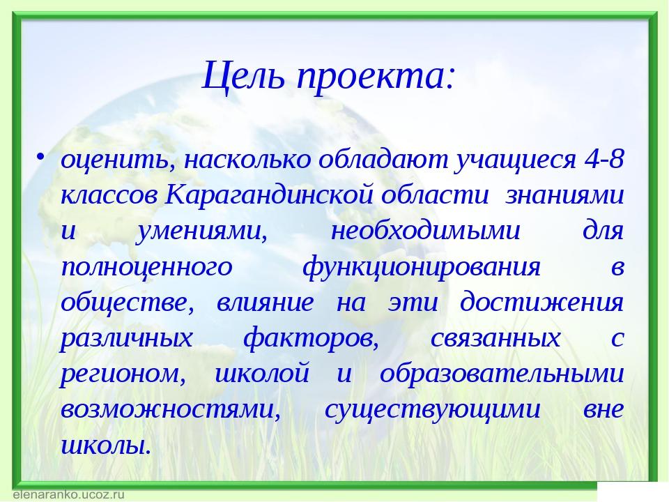Цель проекта: оценить, насколько обладают учащиеся 4-8 классов Карагандинской...