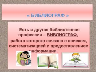 « БИБЛИОГРАФ » Есть и другая библиотечная профессия –БИБЛИОГРАФ, работа кот
