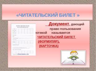 «ЧИТАТЕЛЬСКИЙ БИЛЕТ » Документ, дающий право пользования библиотекой называе