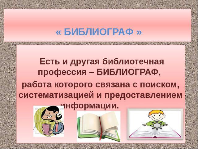 « БИБЛИОГРАФ » Есть и другая библиотечная профессия –БИБЛИОГРАФ, работа кот...