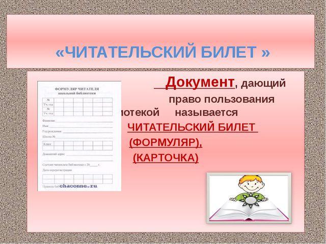 «ЧИТАТЕЛЬСКИЙ БИЛЕТ » Документ, дающий право пользования библиотекой называе...