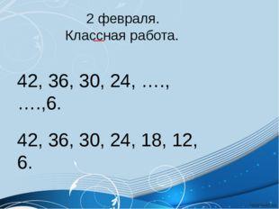 2 февраля. Классная работа. 42, 36, 30, 24, ….,….,6. 42, 36, 30, 24, 18, 12,