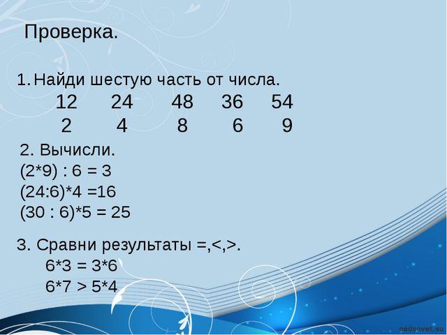 Проверка. Найди шестую часть от числа. 12 24 48 36 54 2 4 8 6 9 2. Вычисли....