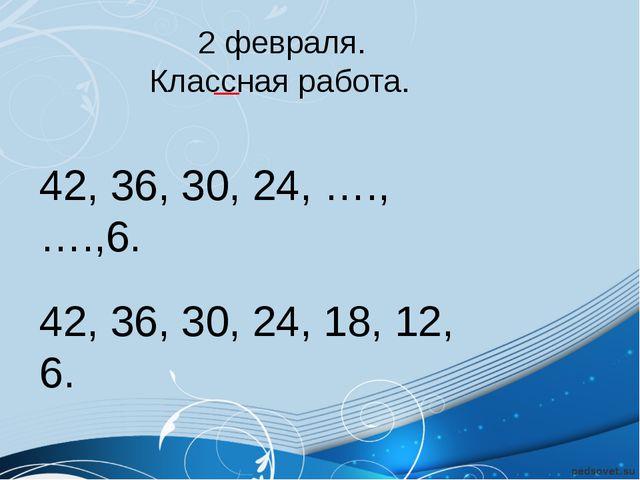 2 февраля. Классная работа. 42, 36, 30, 24, ….,….,6. 42, 36, 30, 24, 18, 12,...