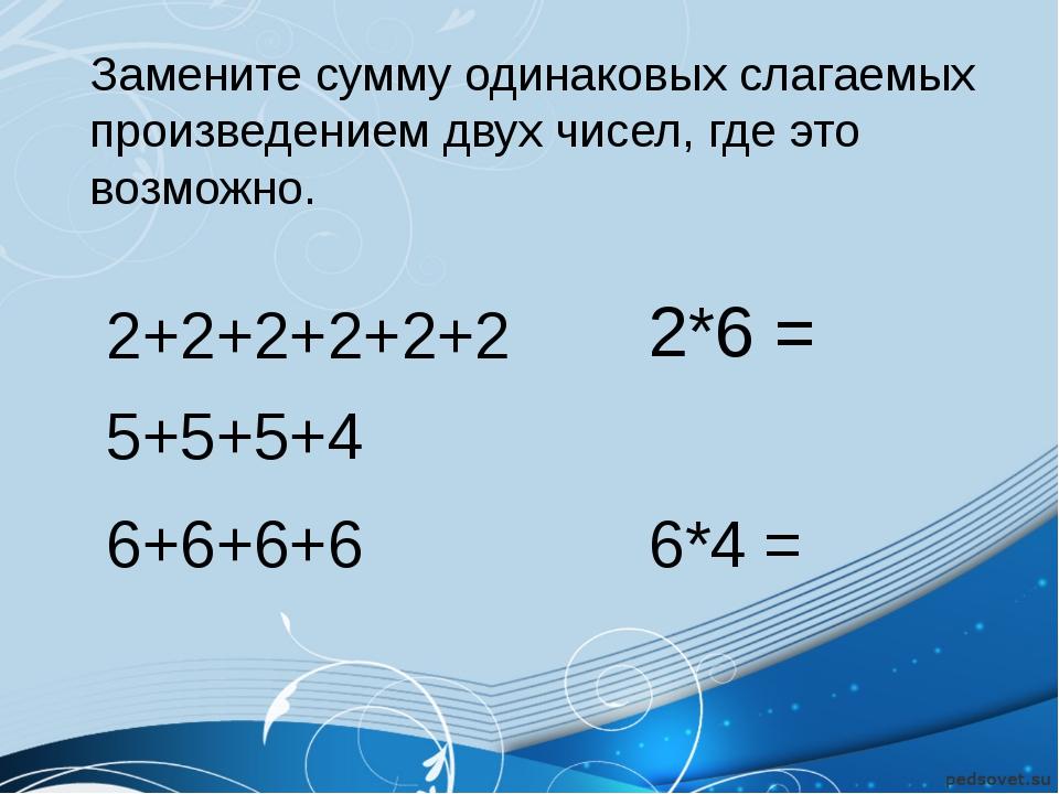 Замените сумму одинаковых слагаемых произведением двух чисел, где это возмож...