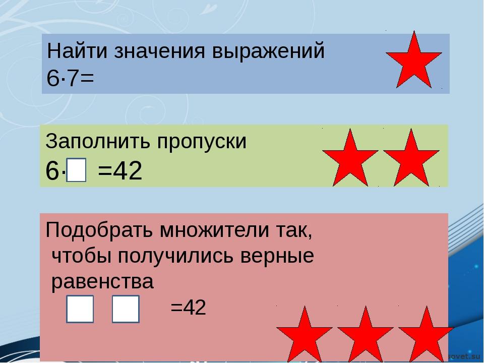 Найти значения выражений 6·7= Заполнить пропуски 6· =42 Подобрать множители...