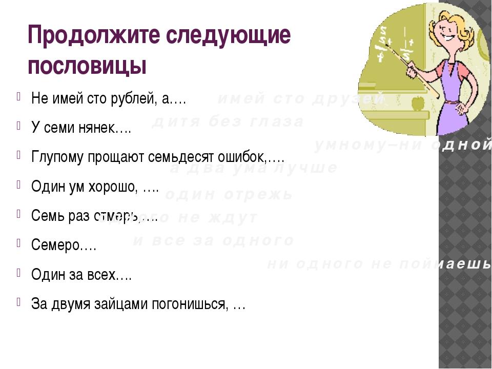 Продолжите следующие пословицы Не имей сто рублей, а…. У семи нянек…. Глупому...