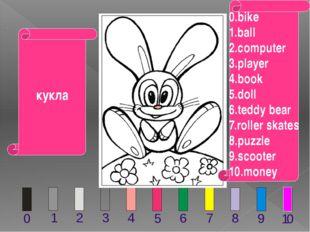 мяч 0.bike 1.ball 2.computer 3.player 4.book 5.doll 6.teddy bear 7.roller ska