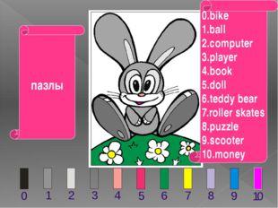деньги 0.bike 1.ball 2.computer 3.player 4.book 5.doll 6.teddy bear 7.roller