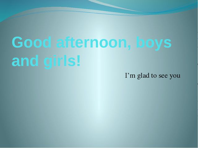 Good afternoon, boys and girls! I'm glad to see you