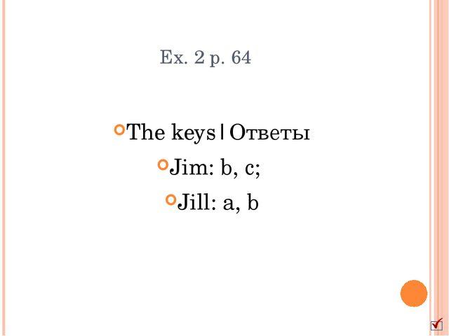 Ex. 2 p. 64 The keys|Ответы Jim: b, c; Jill: a, b