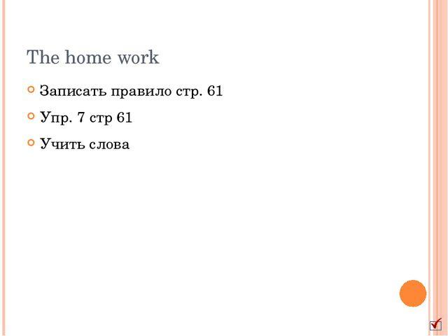 The home work Записать правило стр. 61 Упр. 7 стр 61 Учить слова