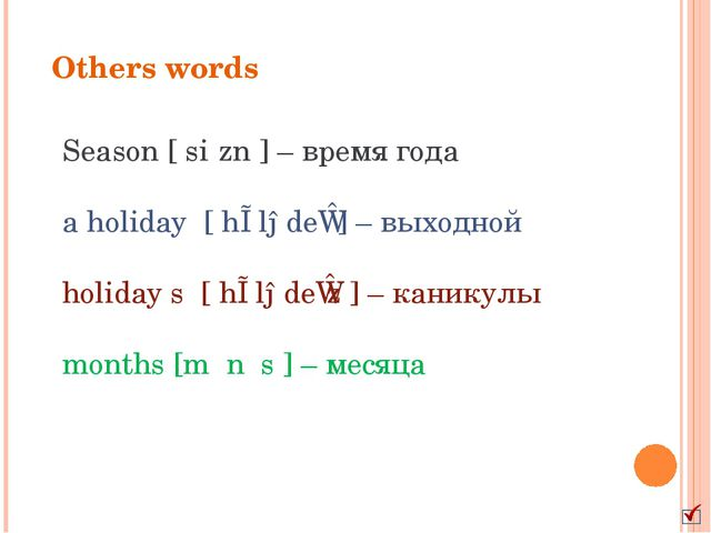 Others words Season [ˈsiːzn] – время года a holiday [ˈhɒlədeɪ] – выходной h...