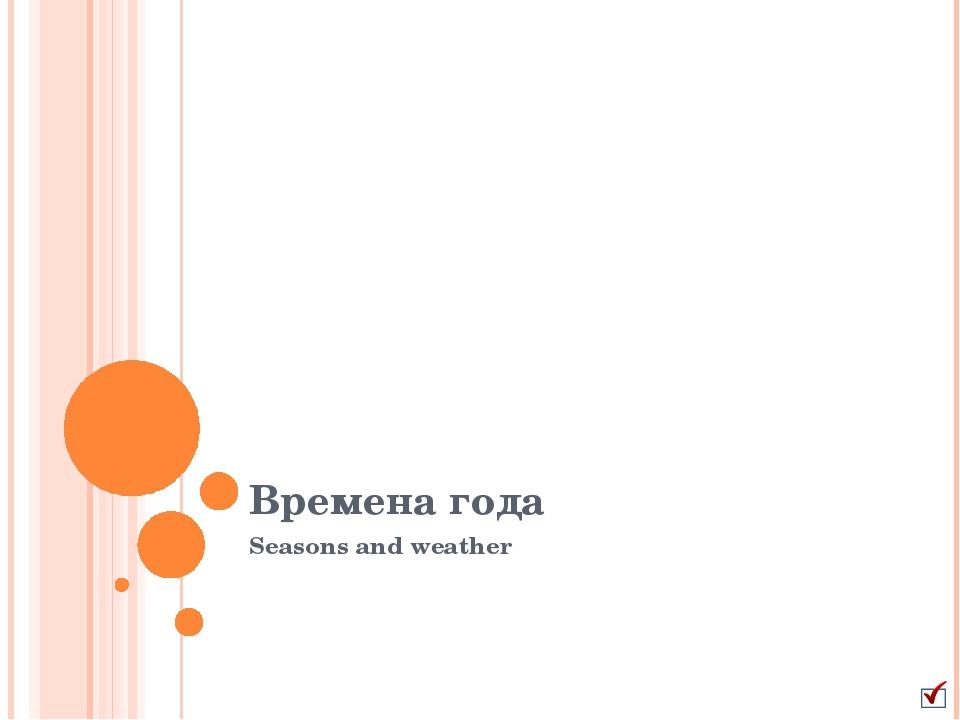 Времена года Seasons and weather