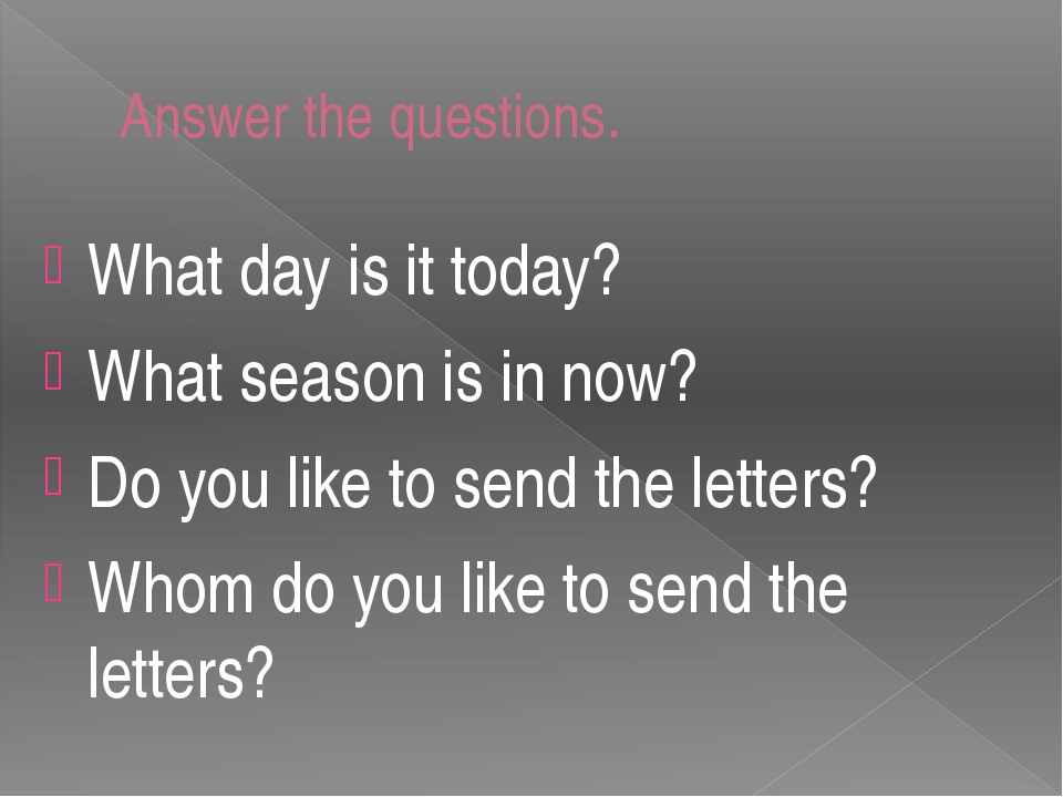 Answer the questions. What day is it today? What season is in now? Do you lik...