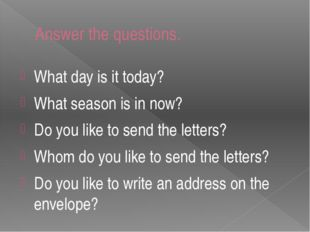 Answer the questions. What day is it today? What season is in now? Do you lik