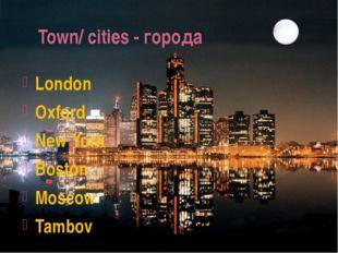 Town/ cities - города London Oxford New York Boston Moscow Tambov