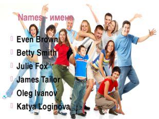 Names - имена Even Brown Betty Smith Julie Fox James Tailor Oleg Ivanov Katya