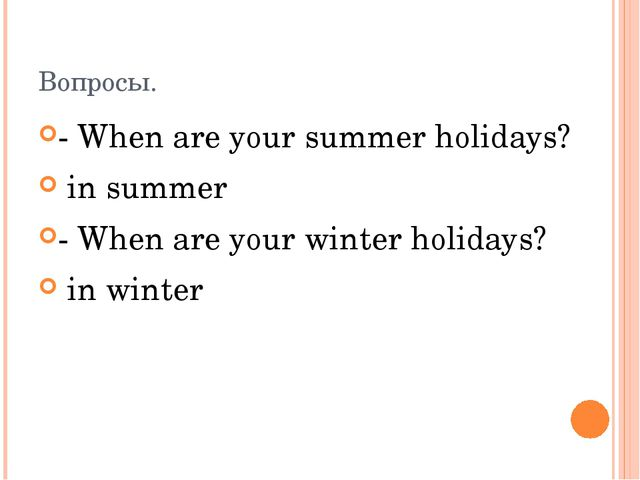 Вопросы. - When are your summer holidays? in summer - When are your winter ho...