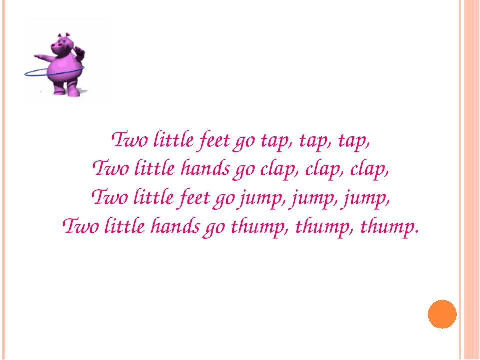 Two little feet go tap, tap, tap, Two little hands go clap, clap, clap, Two l...