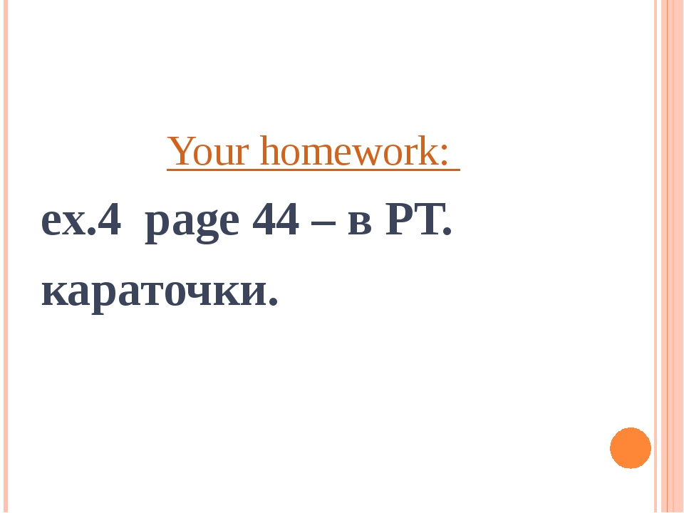 Your homework: ex.4 page 44 – в РТ. караточки.
