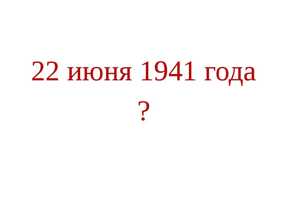 22 июня 1941 года ?