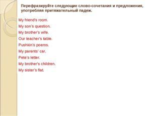 Перефразируйте следующие словосочетания и предложения, употребляя притяжател