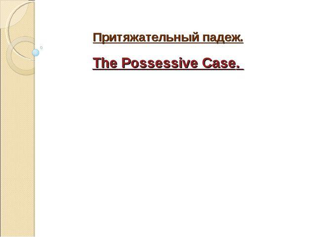 Притяжательный падеж. The Possessive Case.