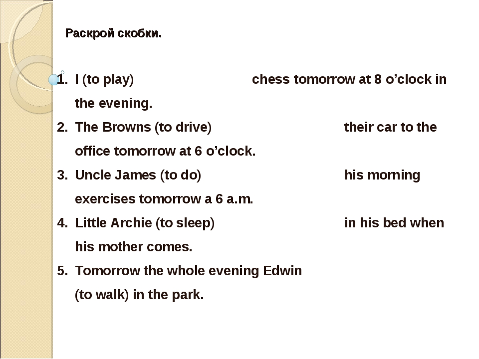 I (to play)			 chess tomorrow at 8 o'clock in the evening. The Browns (to dri...