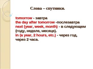 Слова – спутники. tomorrow - завтра the day after tomorrow -послезавтра next
