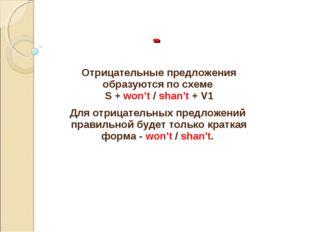 - Отрицательные предложения образуются по схеме S + won't / shan't + V1 Для