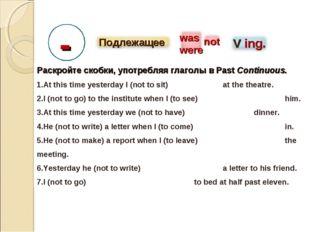 -- Раскройте скобки, употребляя глаголы в Past Continuous. At this time yeste
