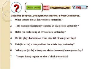 ? Задайте вопросы, употребляя глаголы в Past Continuous. What you (to do) at