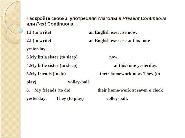 Раскройте скобки, употребляя глаголы в Present Continuous или Past Continuous...