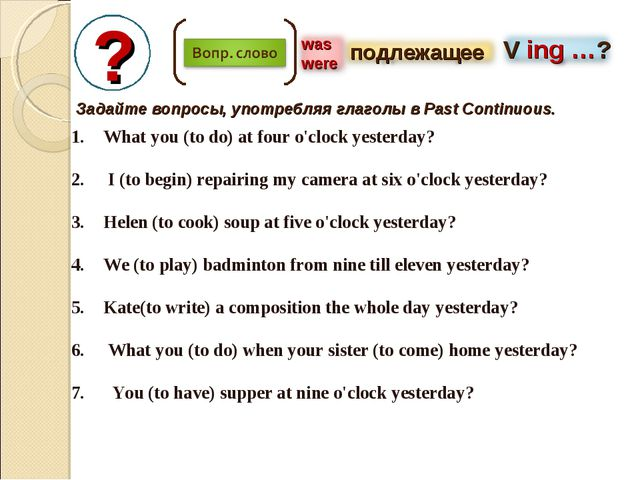 ? Задайте вопросы, употребляя глаголы в Past Continuous. What you (to do) at...