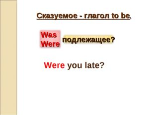 Сказуемое - глагол to be. Were you late?