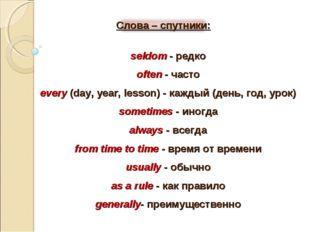 seldom - редко often - часто every (day, year, lesson) - каждый (день, год, у