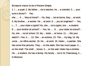 Вставьте глагол to be в Present Simple. 1. I ... a pupil. 2. My father ... no