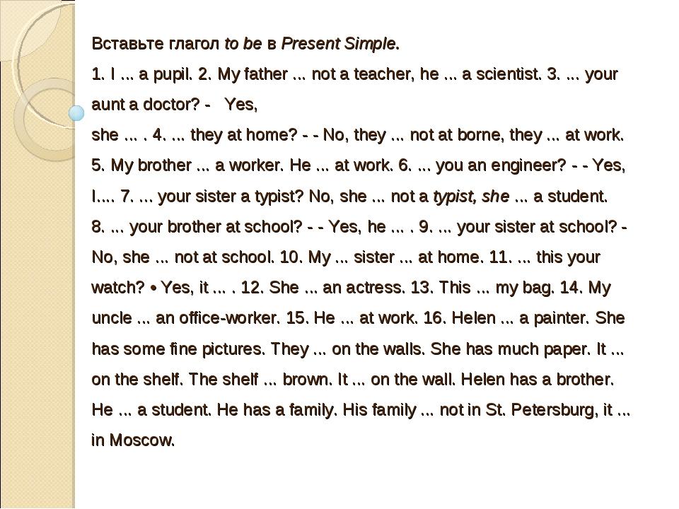 Вставьте глагол to be в Present Simple. 1. I ... a pupil. 2. My father ... no...