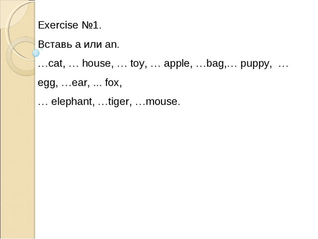 Exercise №1. Вставь a или an. …cat, … house, … toy, … apple, …bag,… puppy, …...