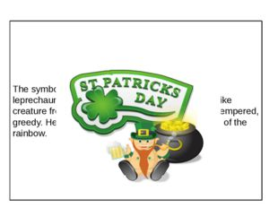 The symbols of his holidays are the shamrock, the leprechaun, the rainbow. Th