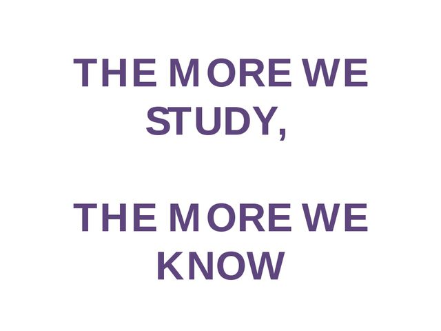 THE MORE WE STUDY, THE MORE WE KNOW