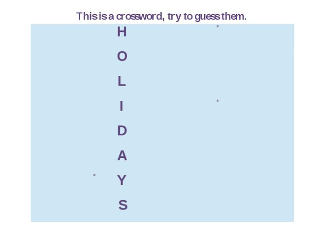 This is a crossword, try to guess them. H *   O   L   I * D   A   * Y   S