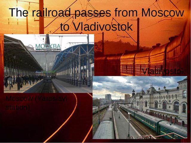 The railroad passes from Moscow to Vladivostok Vladivostok Moscow (Yaroslavl...
