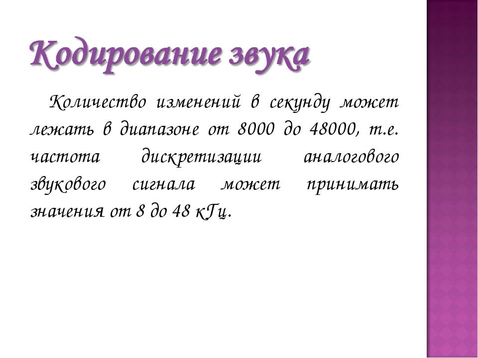 Количество изменений в секунду может лежать в диапазоне от 8000 до 48000, т.е...